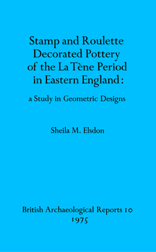 Cover image for Stamp and Roulette Decorated Pottery of the La Tène Period in Eastern England: a Study in Geometric Designs