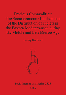 Cover image for Precious Commodities:The Socio-economic Implications of the Distribution of Juglets in the Eastern Mediterranean During the Middle and Late Bronze Age