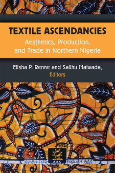 Cover image for Textile Ascendancies: Aesthetics, Production, and Trade in Northern Nigeria