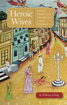 Cover image for Heroic wives: rituals, stories, and the virtues of Jain wifehood