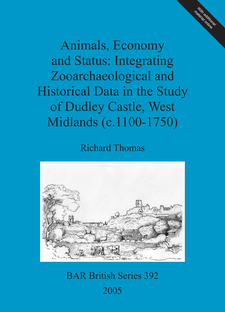 Cover image for Animals, Economy and Status: Integrating Zooarchaeological and Historical Data in the Study of Dudley Castle, West Midlands (c.1100-1750)