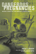 Cover image for Dangerous pregnancies: mothers, disabilities, and abortion in modern America