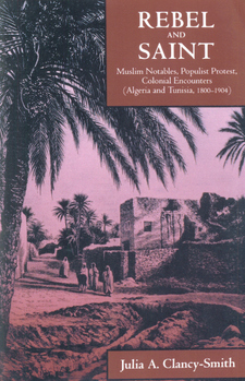 Cover for Rebel and saint: Muslim notables, populist protest, colonial encounters (Algeria and Tunisia, 1800-1904)