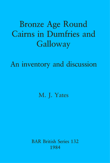 Cover image for Bronze Age Round Cairns in Dumfries and Galloway: An inventory and discussion