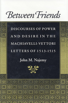 Cover image for Between friends: discourses of power and desire in the Machiavelli-Vettori letters of 1513-1515