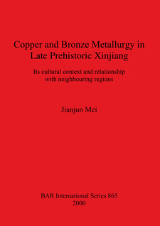 Cover image for Copper and Bronze Metallurgy in Late Prehistoric Xinjiang: Its cultural context and relationship with neighbouring regions