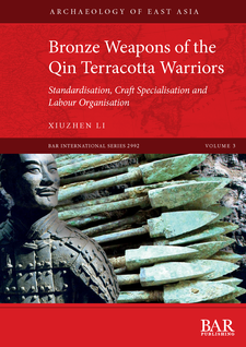 Cover image for Bronze Weapons of the Qin Terracotta Warriors: Standardisation, craft specialisation and labour organisation