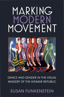 Cover image for Marking Modern Movement: Dance and Gender in the Visual Imagery of the Weimar Republic