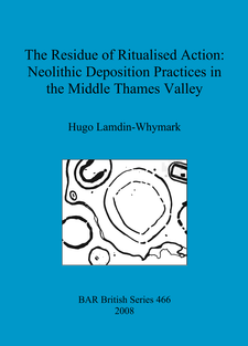 Cover image for The Residue of Ritualised Action: Neolithic Deposition Practices in the Middle Thames Valley