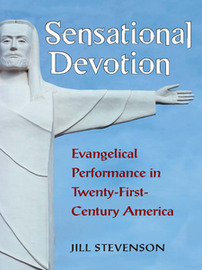 Cover image for Sensational Devotion: Evangelical Performance in Twenty-First-Century America