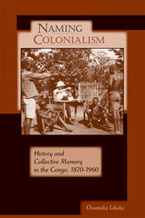 Cover image for Naming colonialism: history and collective memory in the Congo, 1870-1960