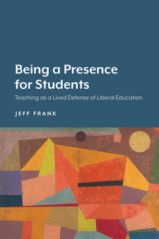 Cover image for Being a Presence for Students: Teaching as a Lived Defense of Liberal Education