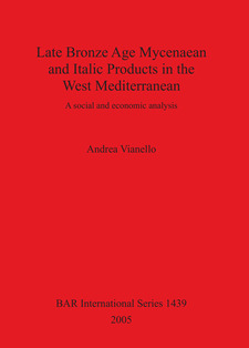 Cover image for Late Bronze Age Mycenaean and Italic Products in the West Mediterranean: A social and economic analysis