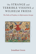 Cover image for The Strange and Terrible Visions of Wilhelm Friess: The Paths of Prophecy in Reformation Europe