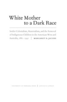 Cover image for White mother to a dark race: settler colonialism, maternalism, and the removal of indigenous children in the American West and Australia, 1880-1940