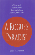 Cover image for A rogue's paradise: crime and punishment in Antebellum Florida, 1821-1861