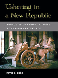 Cover image for Ushering in a New Republic: Theologies of Arrival at Rome in the First Century BCE
