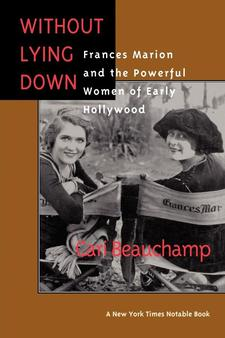 Cover image for Without lying down: Frances Marion and the powerful women of early Hollywood