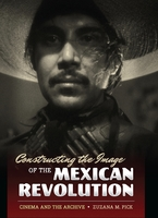 Cover image for Constructing the image of the Mexican Revolution: cinema and the archive