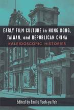 Cover image for Early Film Culture in Hong Kong, Taiwan, and Republican China: Kaleidoscopic Histories