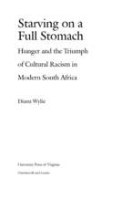 Cover image for Starving on a full stomach: hunger and the triumph of cultural racism in modern South Africa
