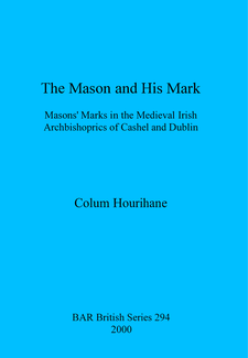Cover image for The Mason and His Mark: Masons' Marks in the Medieval Irish Archbishoprics of Cashel and Dublin