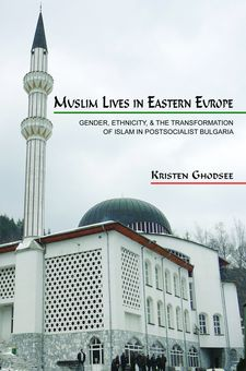 Cover image for Muslim lives in Eastern Europe: gender, ethnicity, and the transformation of Islam in postsocialist Bulgaria