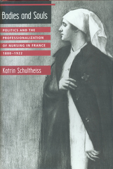 Cover for Bodies and souls: politics and the professionalization of nursing in France, 1880-1922