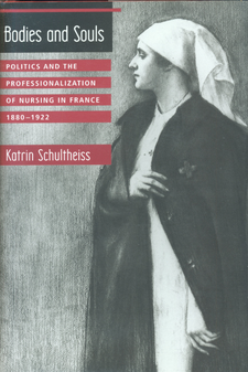 Cover image for Bodies and souls: politics and the professionalization of nursing in France, 1880-1922