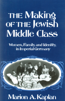 Cover image for The making of the Jewish middle class: women, family, and identity in Imperial Germany