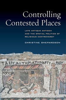 Cover image for Controlling contested places: late antique Antioch and the spatial politics of religious controversy