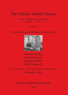 Cover image for The Adriatic Islands Project: Contact, Commerce and Colonialism 6000 BC - AD 600, Volume 1: The Archaeological Heritage of Hvar, Croatia