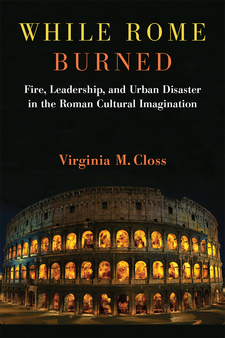 Cover image for While Rome Burned: Fire, Leadership, and Urban Disaster in the Roman Cultural Imagination