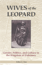 Cover image for Wives of the leopard: gender, politics, and culture in the Kingdom of Dahomey