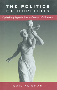 Cover image for The politics of duplicity: controlling reproduction in Ceausescu's Romania