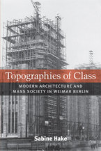 Cover image for Topographies of Class: Modern Architecture and Mass Society in Weimar Berlin