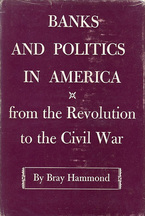 Cover image for Banks and politics in America: from the Revolution to the Civil War
