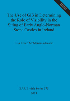 Cover image for The Use of GIS in Determining the Role of Visibility in the Siting of Early Anglo-Norman Stone Castles in Ireland
