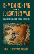 Cover image for Remembering the forgotten war: the enduring legacies of the U.S.-Mexican War