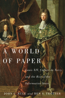 Cover image for A world of paper: Louis XIV, Colbert de Torcy, and the rise of the information state