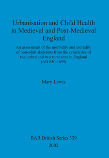 Cover image for Urbanisation and Child Health in Medieval and Post-Medieval England: An assessment of the morbidity and mortality of non-adult skeletons from the cemetries of two urban and two rural sites in England (AD 850-1859)