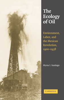 Cover image for The ecology of oil: environment, labor, and the Mexican Revolution, 1900-1938