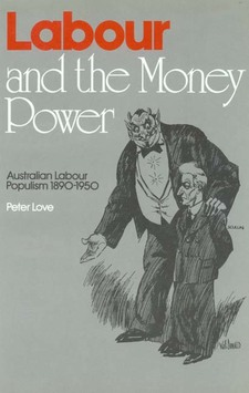 Cover image for Labour and the money power: Australian labour populism, 1890-1950