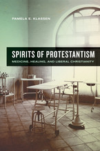 Cover image for Spirits of Protestantism: medicine, healing, and liberal Christianity