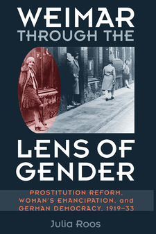 Cover image for Weimar through the Lens of Gender: Prostitution Reform, Woman's Emancipation, and German Democracy, 1919-33