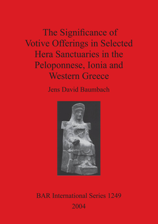 Cover image for The Significance of Votive Offerings in Selected Hera Sanctuaries in the Peloponnese, Ionia and Western Greece