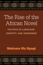 Cover image for The Rise of the African Novel: Politics of Language, Identity, and Ownership
