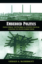 Cover image for Embedded Politics: Industrial Networks and Institutional Change in Postcommunism