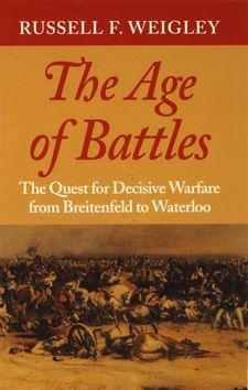 Cover image for The age of battles: the quest for decisive warfare from Breitenfeld to Waterloo