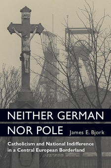 Cover image for Neither German nor Pole: Catholicism and National Indifference in a Central European Borderland